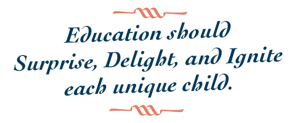 Education should Surprise, Delight, and Ignite each unique child.
